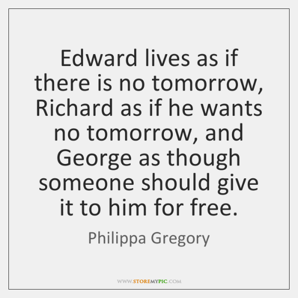 Edward lives as if there is no tomorrow, Richard as if he ...