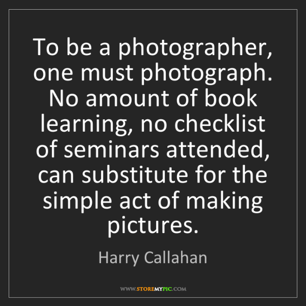 Harry Callahan: To be a photographer, one must photograph. No amount...