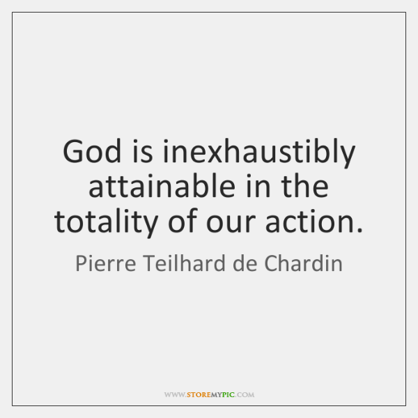God is inexhaustibly attainable in the totality of our action.
