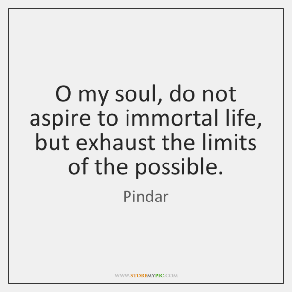 O my soul, do not aspire to immortal life, but exhaust the ...