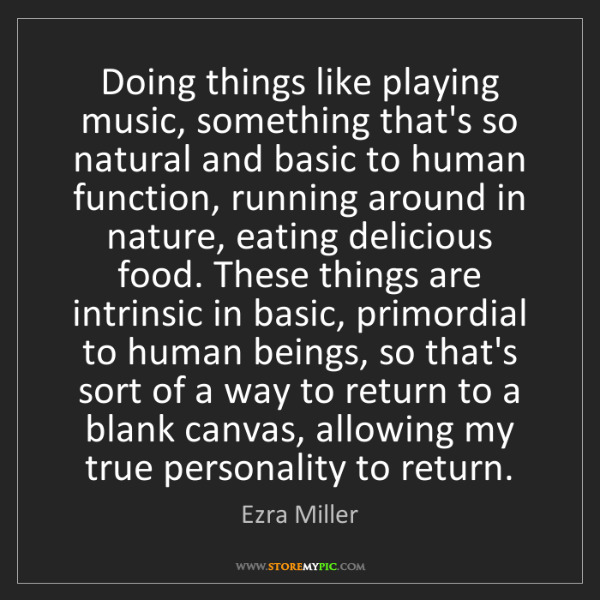 Ezra Miller: Doing things like playing music, something that's so...