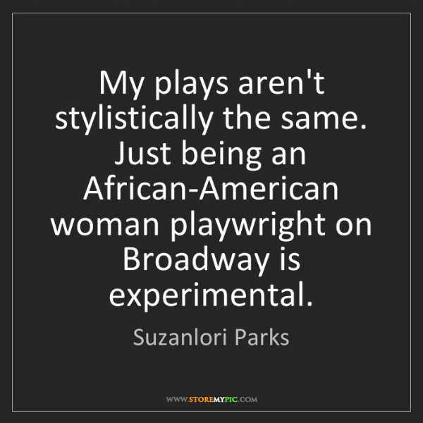 Suzanlori Parks: My plays aren't stylistically the same. Just being an...