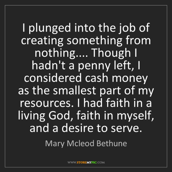 Mary Mcleod Bethune: I plunged into the job of creating something from nothing.......