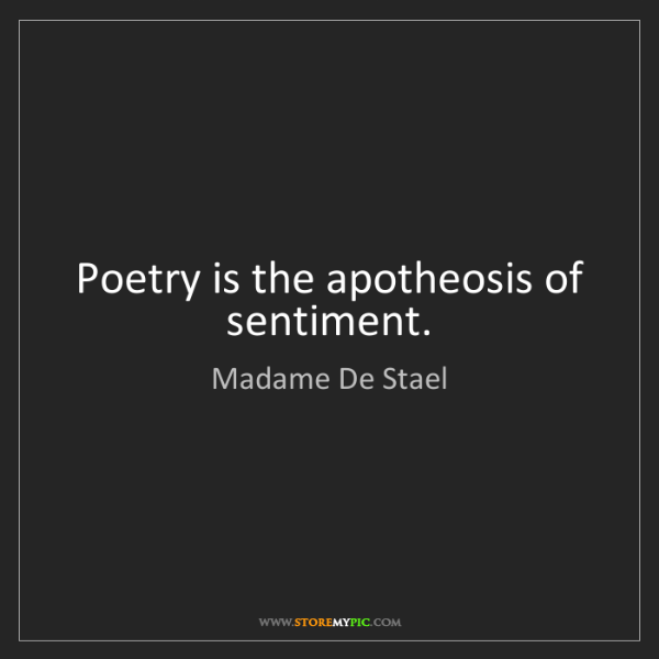 Madame De Stael: Poetry is the apotheosis of sentiment.