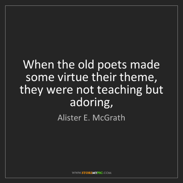 Alister E. McGrath: When the old poets made some virtue their theme, they...