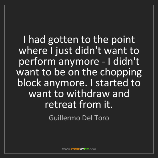Guillermo Del Toro: I had gotten to the point where I just didn't want to...