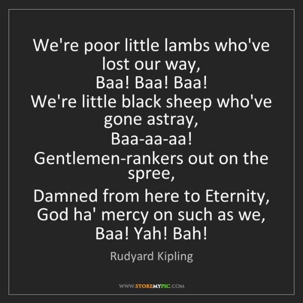 Rudyard Kipling: We're poor little lambs who've lost our way,   Baa! Baa!...