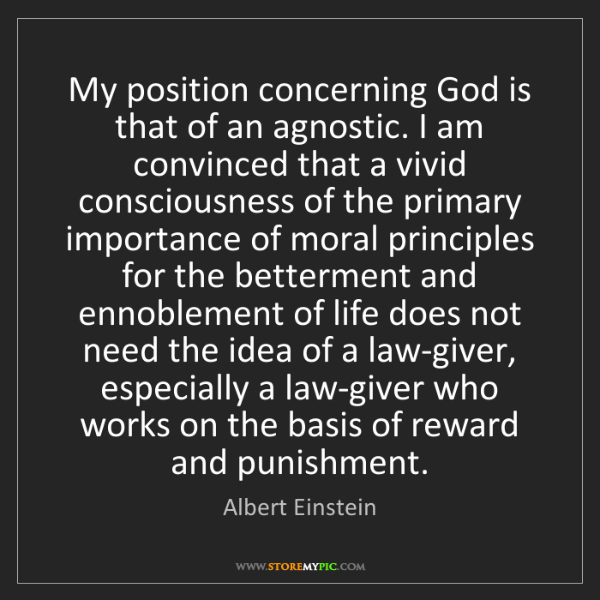 Albert Einstein: My position concerning God is that of an agnostic. I...
