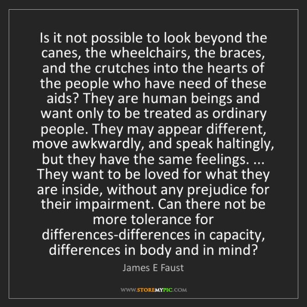 James E Faust: Is it not possible to look beyond the canes, the wheelchairs,...