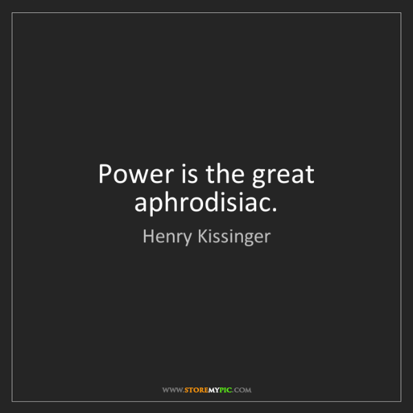 Henry Kissinger: Power is the great aphrodisiac.