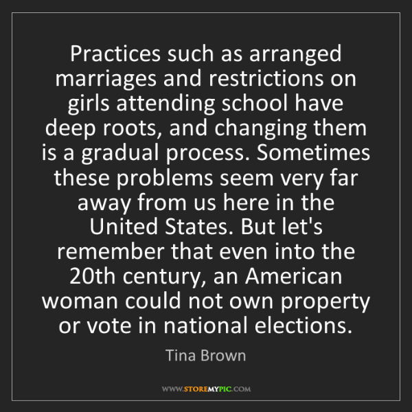 Tina Brown: Practices such as arranged marriages and restrictions...