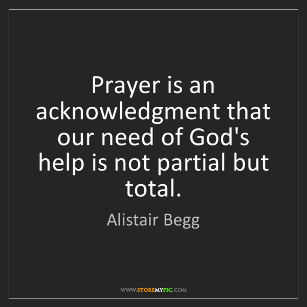 Alistair Begg: Prayer is an acknowledgment that our need of God's help...