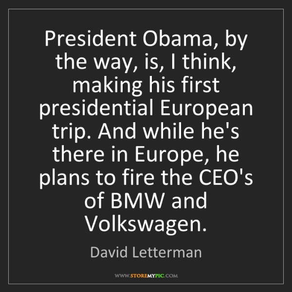 David Letterman: President Obama, by the way, is, I think, making his...