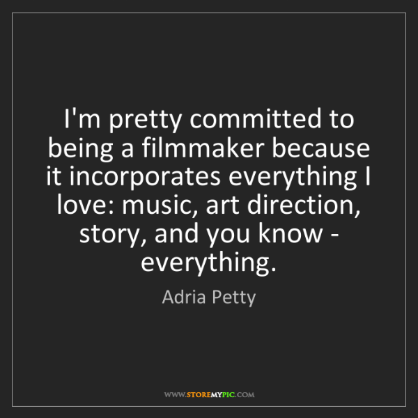 Adria Petty: I'm pretty committed to being a filmmaker because it...
