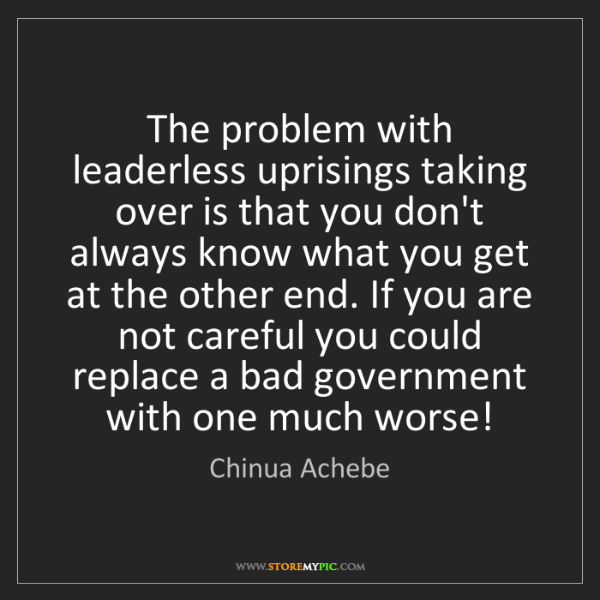 Chinua Achebe: The problem with leaderless uprisings taking over is...