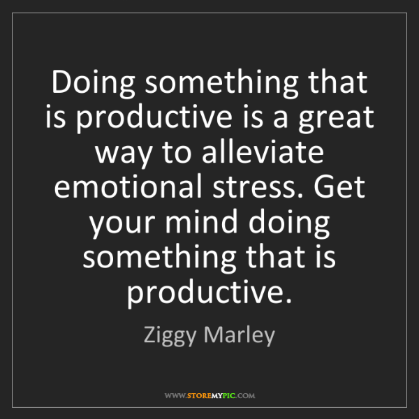 Ziggy Marley: Doing something that is productive is a great way to...