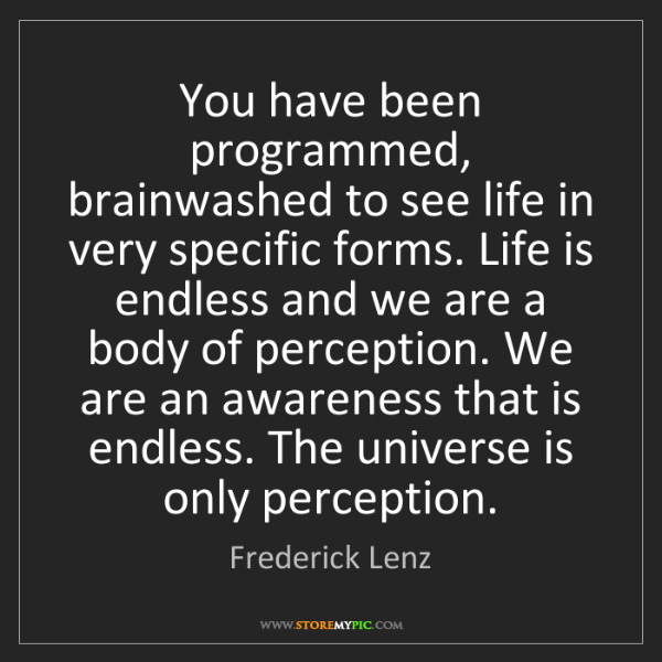 Frederick Lenz: You have been programmed, brainwashed to see life in...