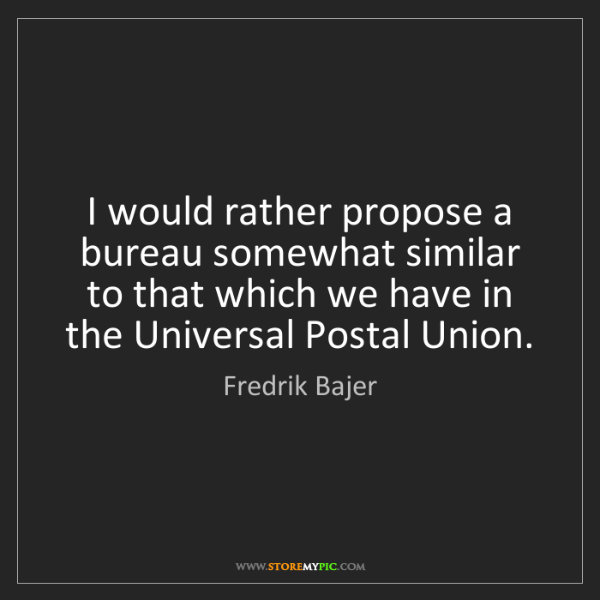 Fredrik Bajer: I would rather propose a bureau somewhat similar to that...