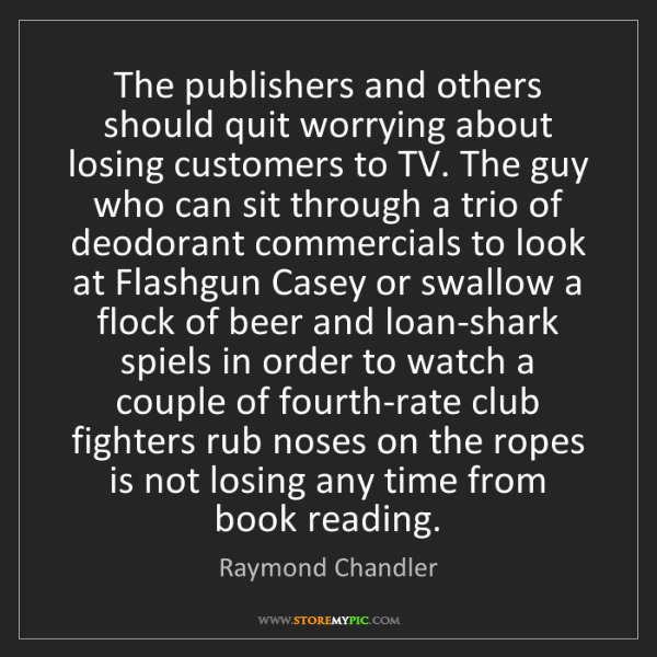 Raymond Chandler: The publishers and others should quit worrying about...