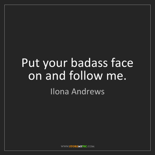 Ilona Andrews: Put your badass face on and follow me.