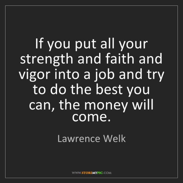 Lawrence Welk: If you put all your strength and faith and vigor into...