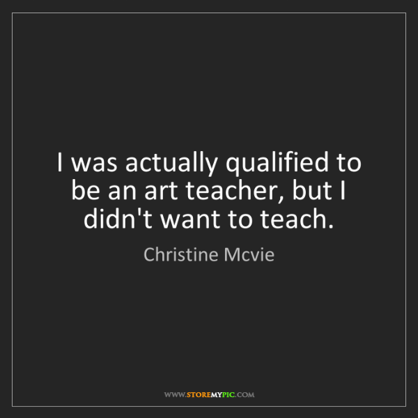 Christine Mcvie: I was actually qualified to be an art teacher, but I...