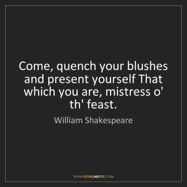William Shakespeare: Come, quench your blushes and present yourself That which...