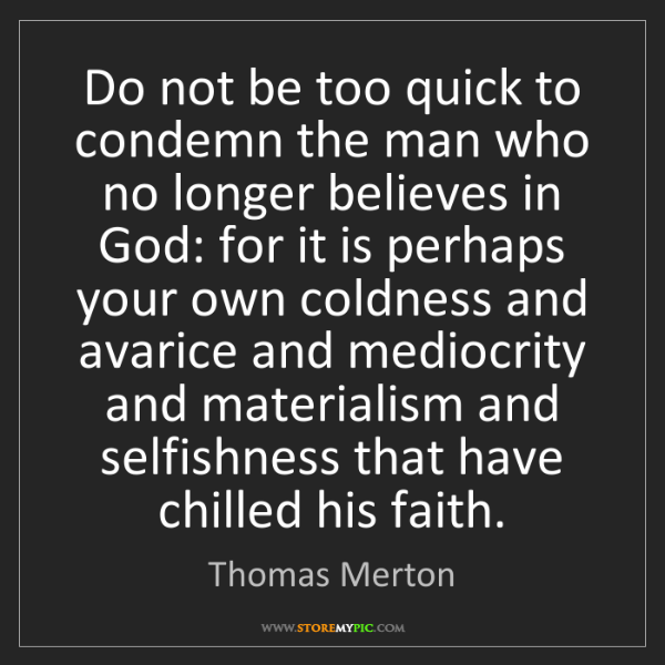 Thomas Merton: Do not be too quick to condemn the man who no longer...