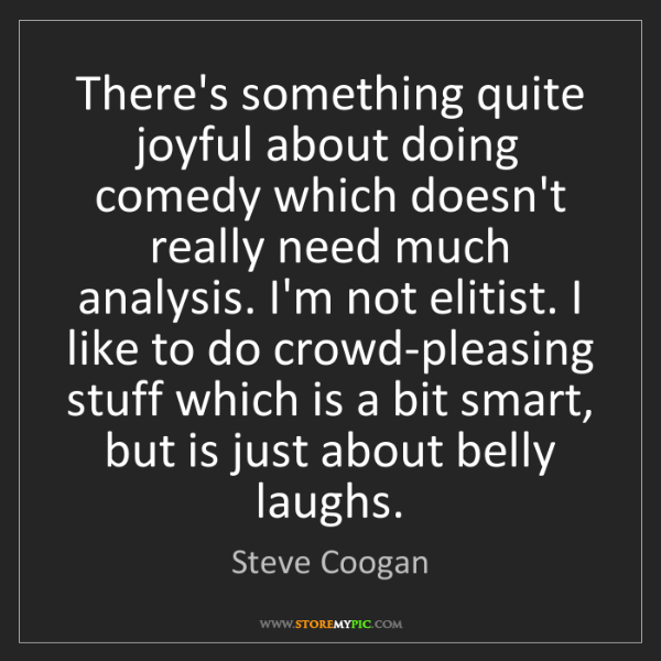 Steve Coogan: There's something quite joyful about doing comedy which...