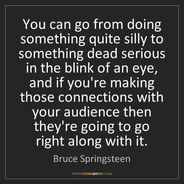 Bruce Springsteen: You can go from doing something quite silly to something...