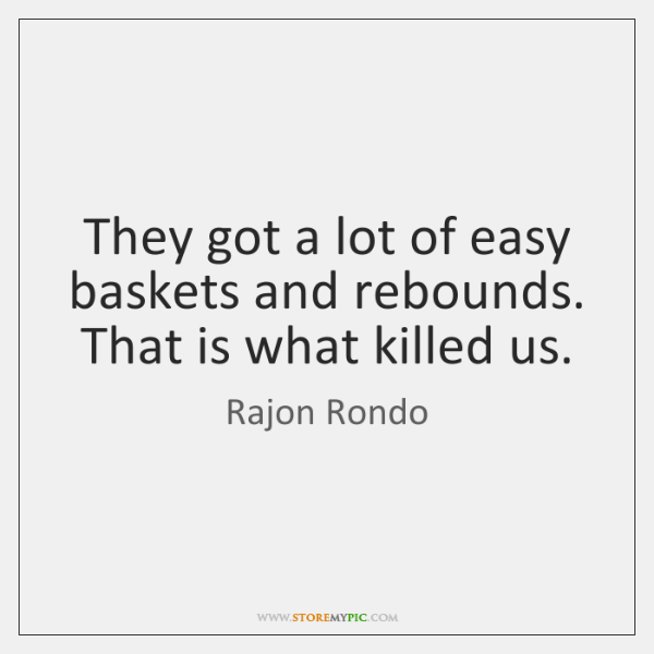 They got a lot of easy baskets and rebounds. That is what ...