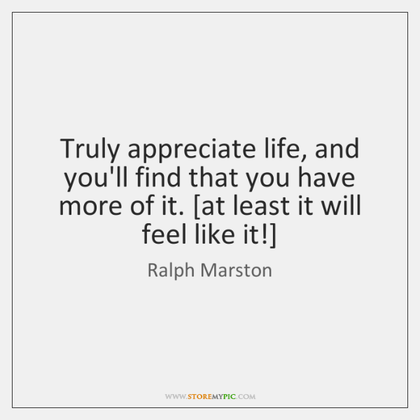 Truly appreciate life, and you'll find that you have more of it. [...