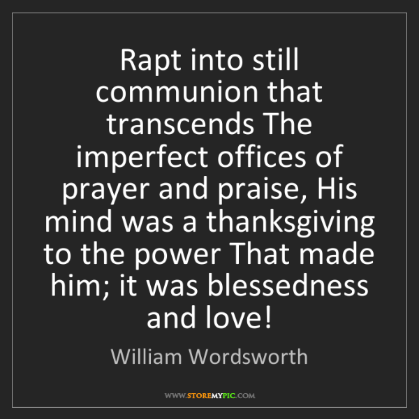 William Wordsworth: Rapt into still communion that transcends The imperfect...