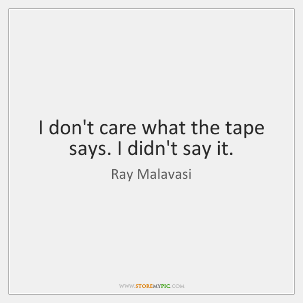 I don't care what the tape says. I didn't say it.
