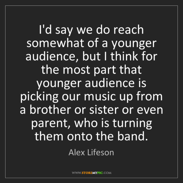 Alex Lifeson: I'd say we do reach somewhat of a younger audience, but...