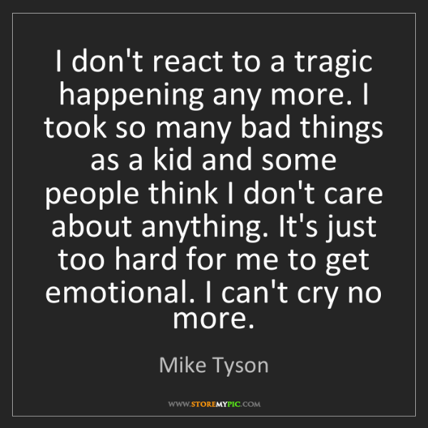 Mike Tyson: I don't react to a tragic happening any more. I took...