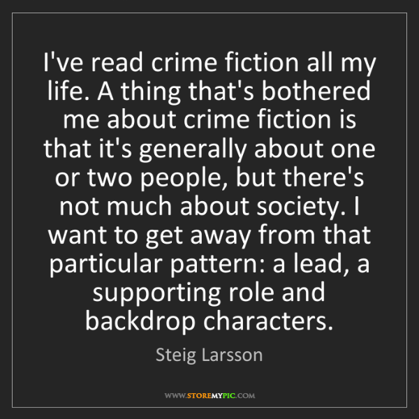 Steig Larsson: I've read crime fiction all my life. A thing that's bothered...