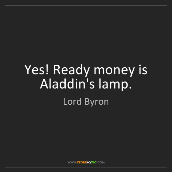 Lord Byron: Yes! Ready money is Aladdin's lamp.