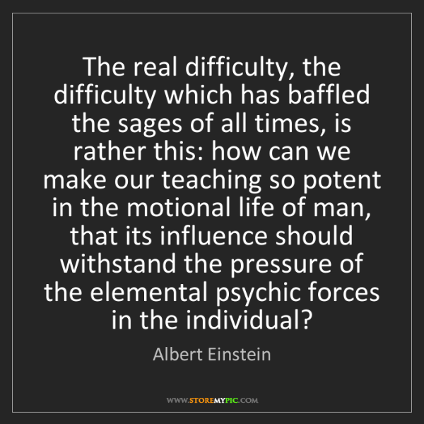 Albert Einstein: The real difficulty, the difficulty which has baffled...