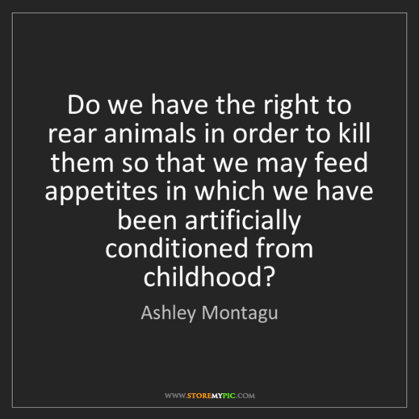 Ashley Montagu: Do we have the right to rear animals in order to kill...