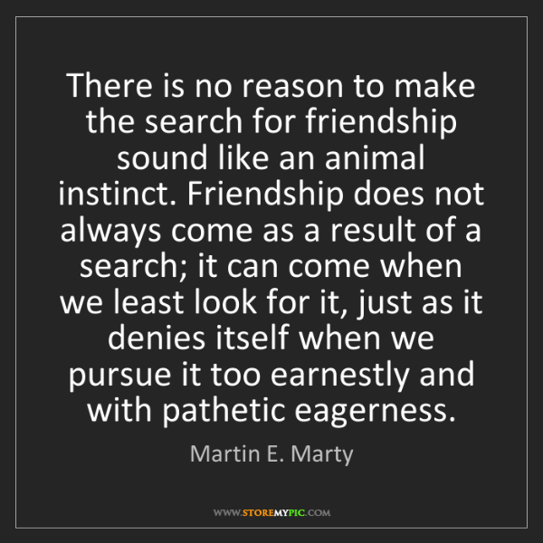 Martin E. Marty: There is no reason to make the search for friendship...