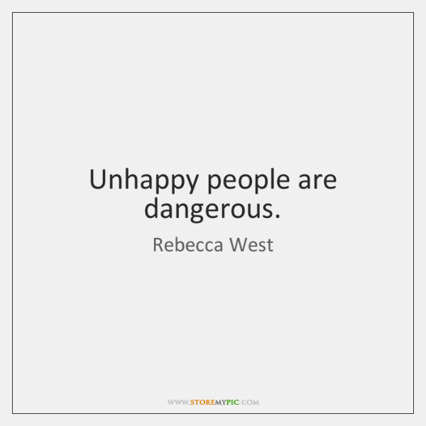 Unhappy people are dangerous. - StoreMyPic
