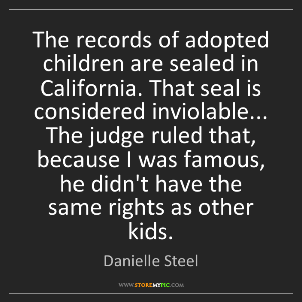Danielle Steel: The records of adopted children are sealed in California....
