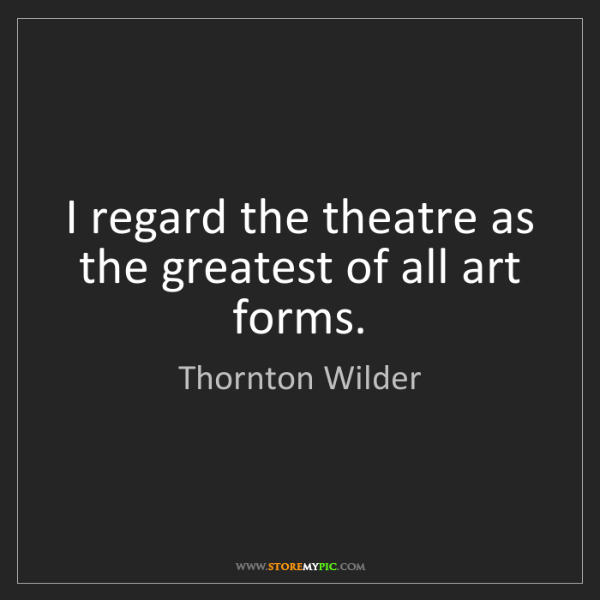 Thornton Wilder: I regard the theatre as the greatest of all art forms.