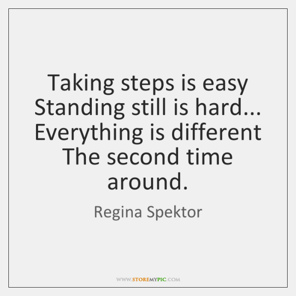 Taking steps is easy   Standing still is hard...   Everything is different   The ...