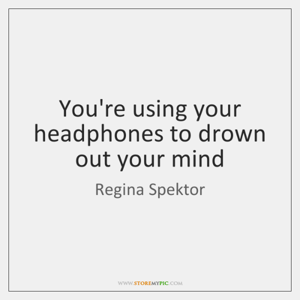 You're using your headphones to drown out your mind