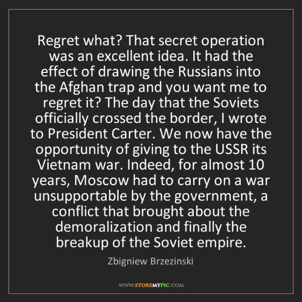Zbigniew Brzezinski: Regret what? That secret operation was an excellent idea....