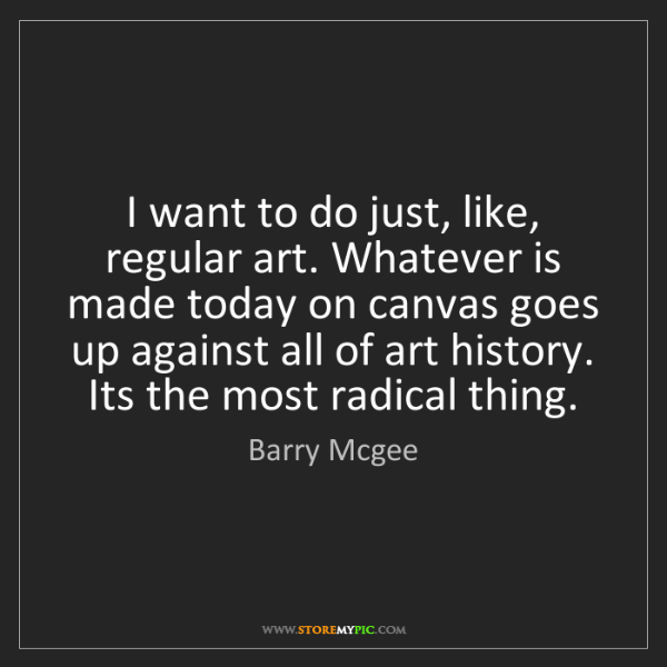 Barry Mcgee: I want to do just, like, regular art. Whatever is made...