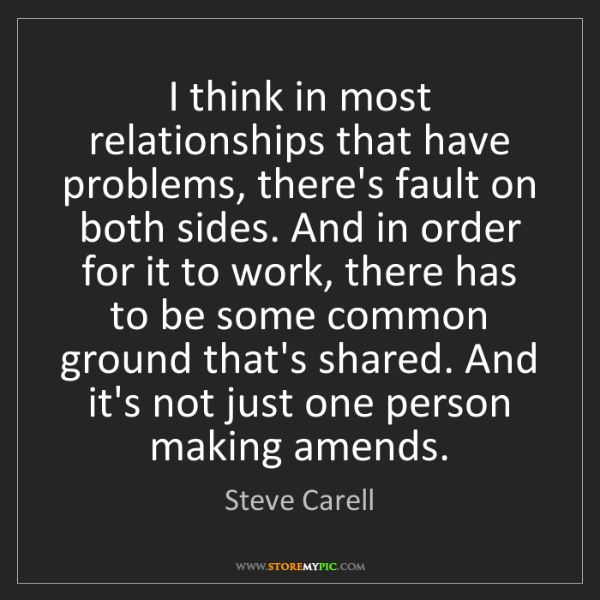 Steve Carell: I think in most relationships that have problems, there's...