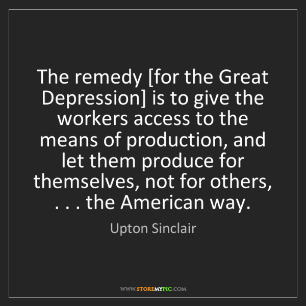 Upton Sinclair: The remedy [for the Great Depression] is to give the...